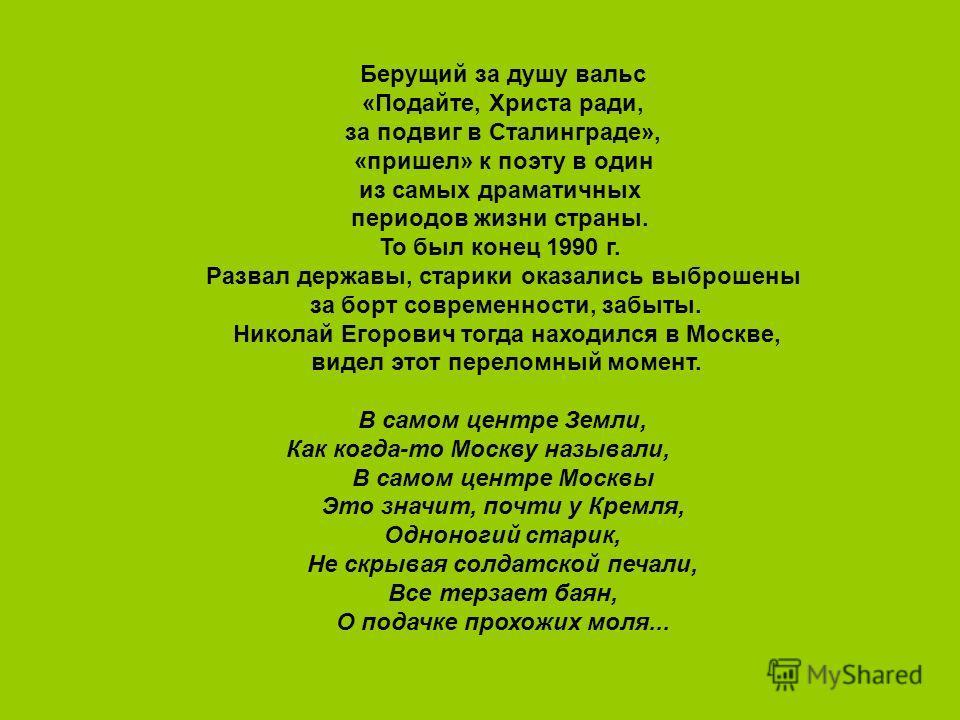 Берущий за душу вальс «Подайте, Христа ради, за подвиг в Сталинграде», «пришел» к поэту в один из самых драматичных периодов жизни страны. То был конец 1990 г. Развал державы, старики оказались выброшены за борт современности, забыты. Николай Егорови