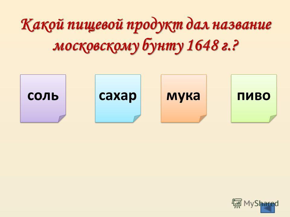 Какой пищевой продукт дал название московскому бунту 1648 г.? соль сахар мука пиво