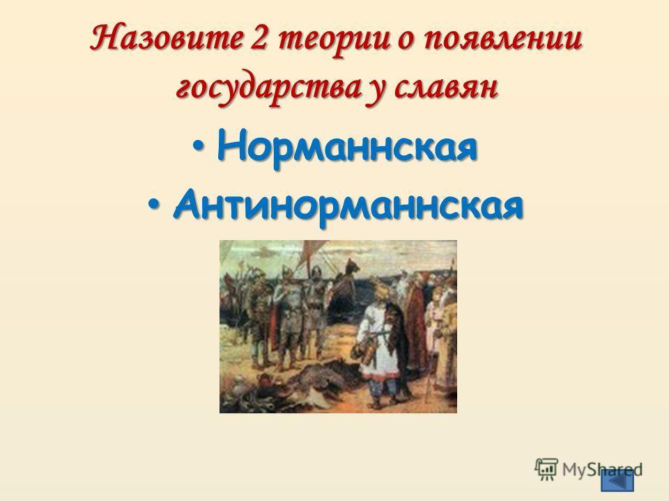 Назовите 2 теории о появлении государства у славян Норманнская Норманнская Антинорманнская Антинорманнская