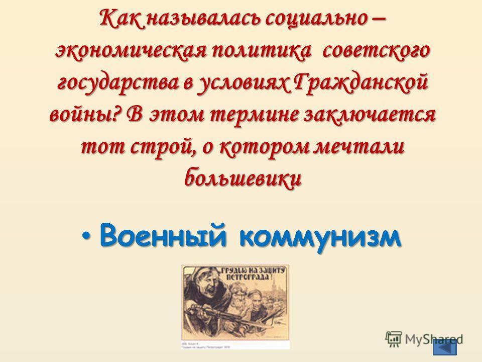 Как называлась социально – экономическая политика советского государства в условиях Гражданской войны? В этом термине заключается тот строй, о котором мечтали большевики Военный коммунизм Военный коммунизм