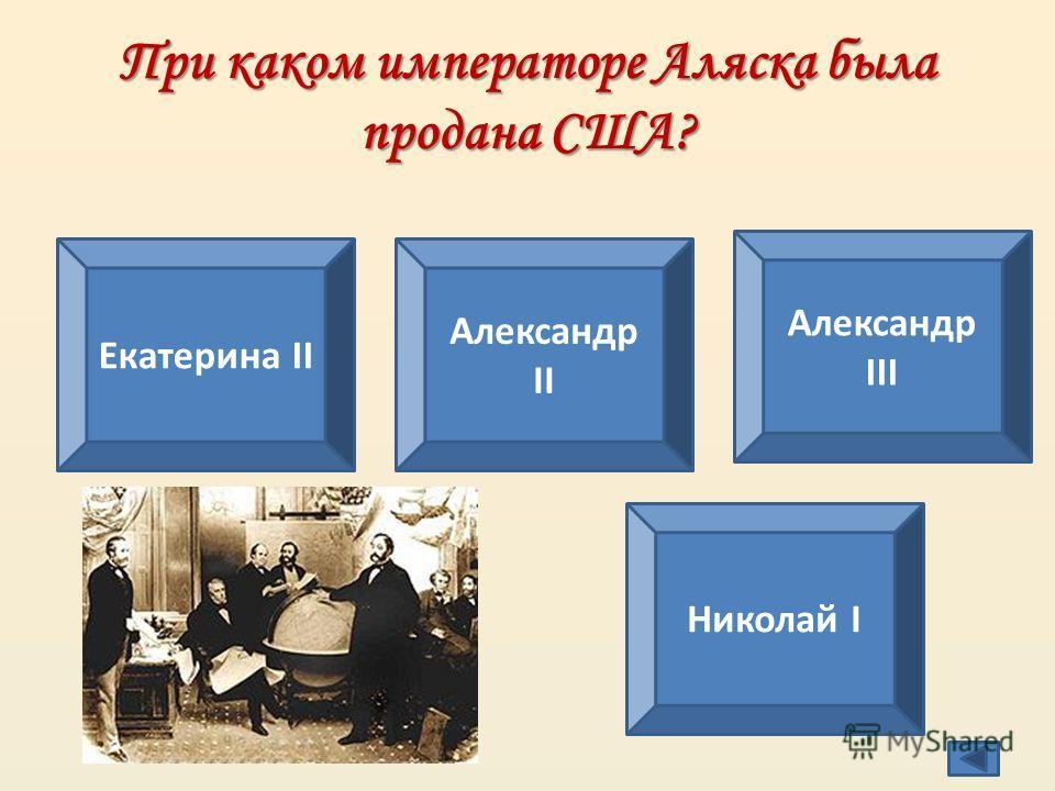 При каком императоре Аляска была продана США? Екатерина II Александр II Александр III Николай I