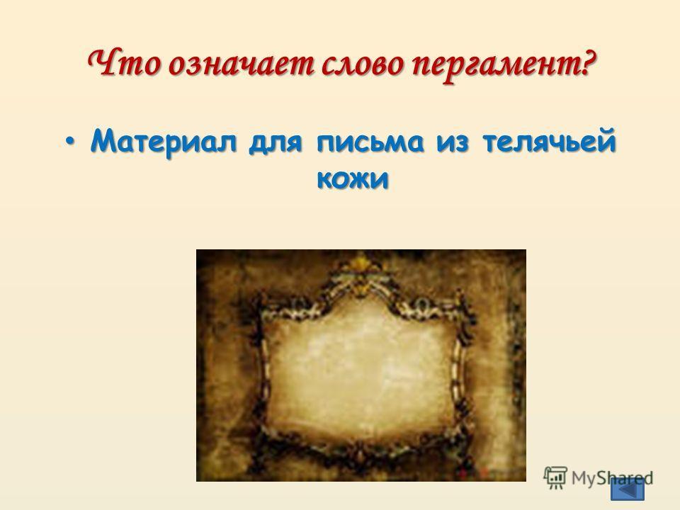 Что означает слово пергамент? Материал для письма из телячьей кожи Материал для письма из телячьей кожи