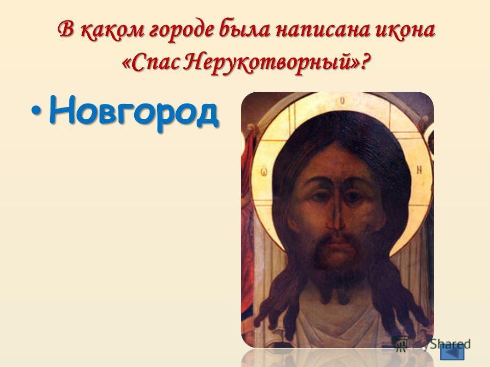 В каком городе была написана икона «Спас Нерукотворный»? Новгород Новгород