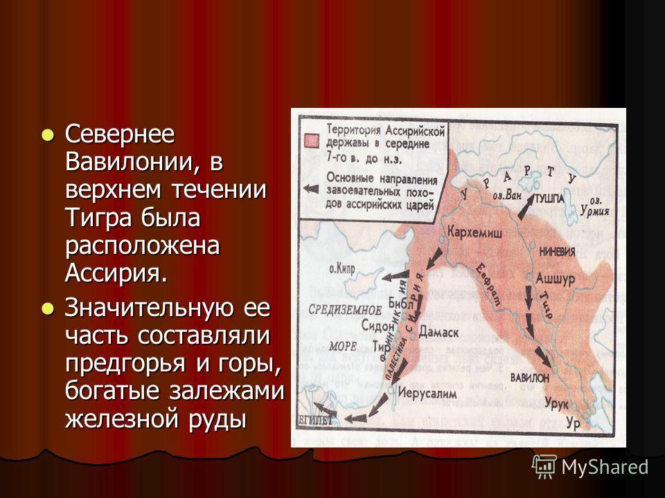 Севернее Вавилонии, в верхнем течении Тигра была расположена Ассирия. Значительную ее часть составляли предгорья и горы, богатые залежами железной руды