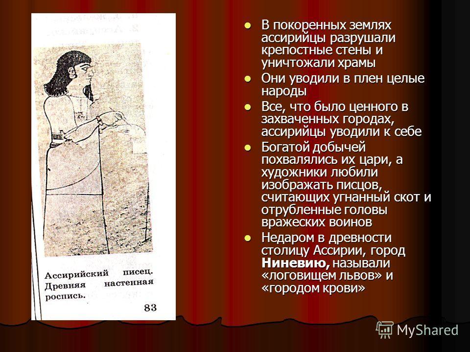 В покоренных землях ассирийцы разрушали крепостные стены и уничтожали храмы В покоренных землях ассирийцы разрушали крепостные стены и уничтожали храмы Они уводили в плен целые народы Они уводили в плен целые народы Все, что было ценного в захваченны