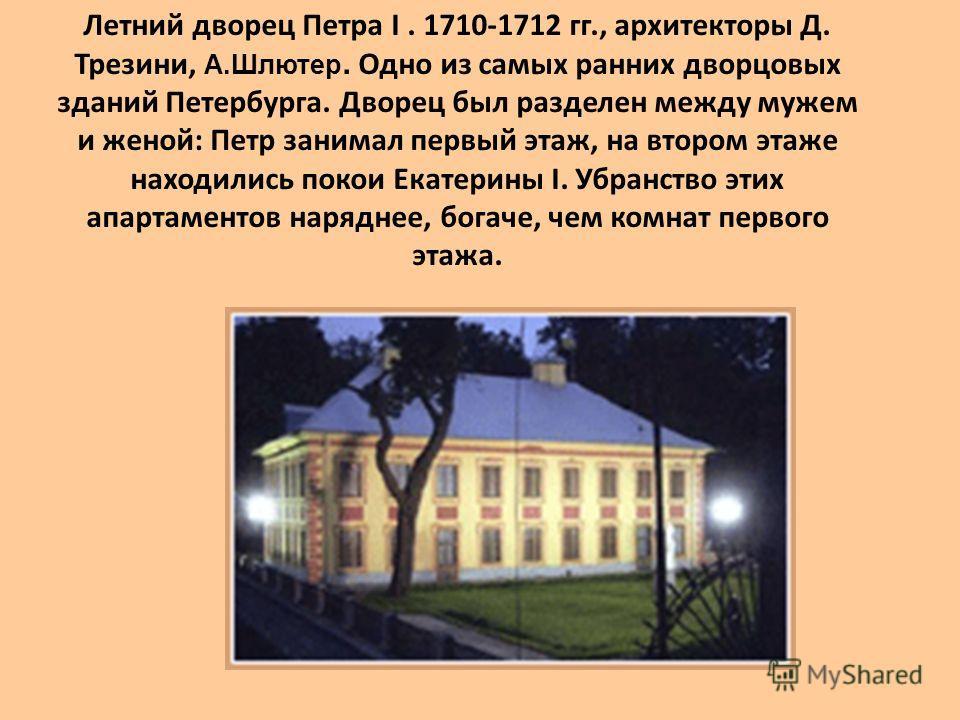 Летний дворец Петра I. 1710-1712 гг., архитекторы Д. Трезини, А.Шлютер. Одно из самых ранних дворцовых зданий Петербурга. Дворец был разделен между мужем и женой: Петр занимал первый этаж, на втором этаже находились покои Екатерины I. Убранство этих