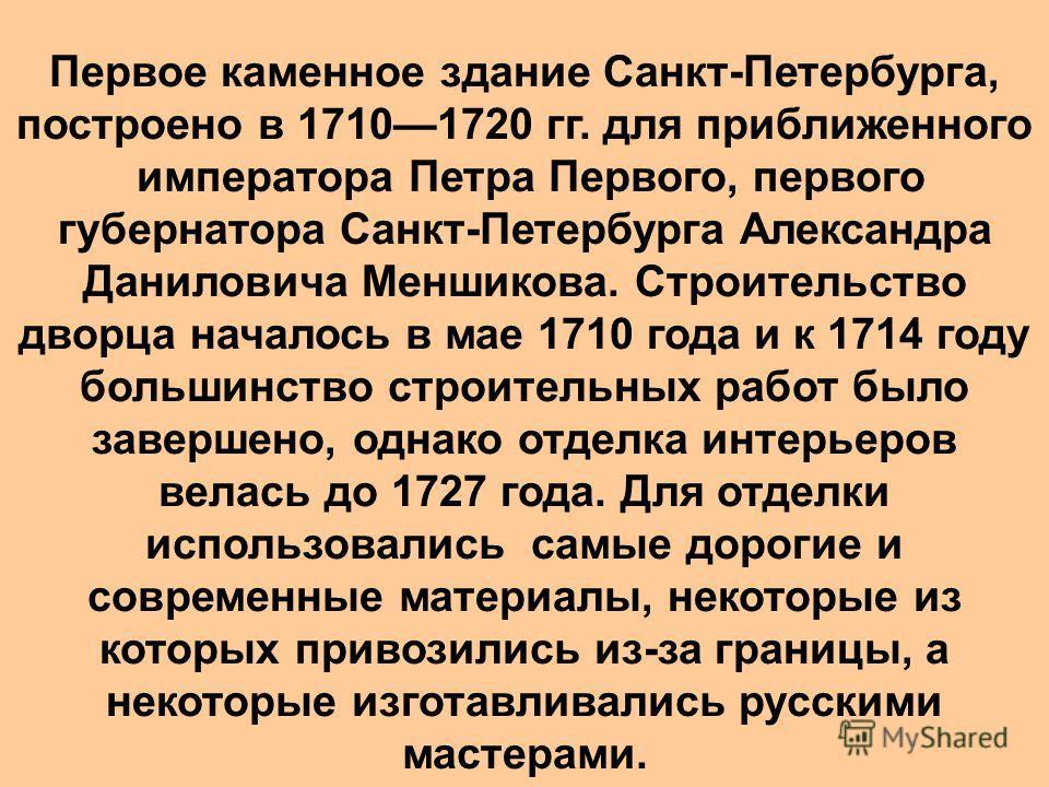 Первое каменное здание Санкт-Петербурга, построено в 17101720 гг. для приближенного императора Петра Первого, первого губернатора Санкт-Петербурга Александра Даниловича Меншикова. Строительство дворца началось в мае 1710 года и к 1714 году большинств