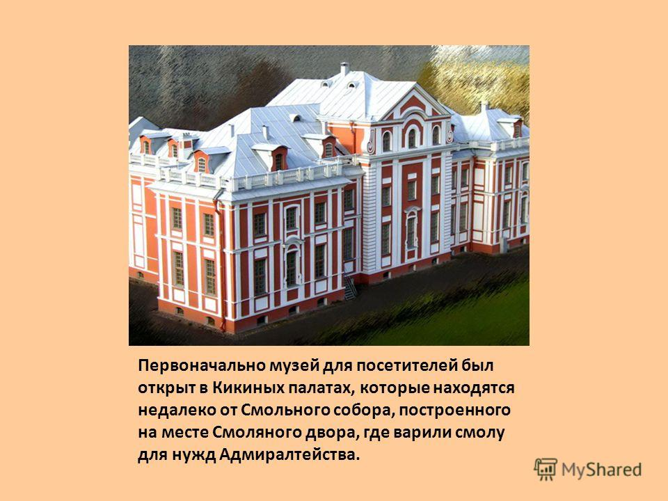 Первоначально музей для посетителей был открыт в Кикиных палатах, которые находятся недалеко от Смольного собора, построенного на месте Смоляного двора, где варили смолу для нужд Адмиралтейства.