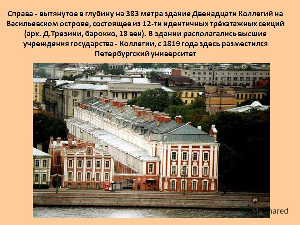 Справа - вытянутое в глубину на 383 метра здание Двенадцати Коллегий на Васильевском острове, состоящее из 12-ти идентичных трёхэтажных секций (арх. Д.Трезини, барокко, 18 век). В здании располагались высшие учреждения государства - Коллегии, с 1819