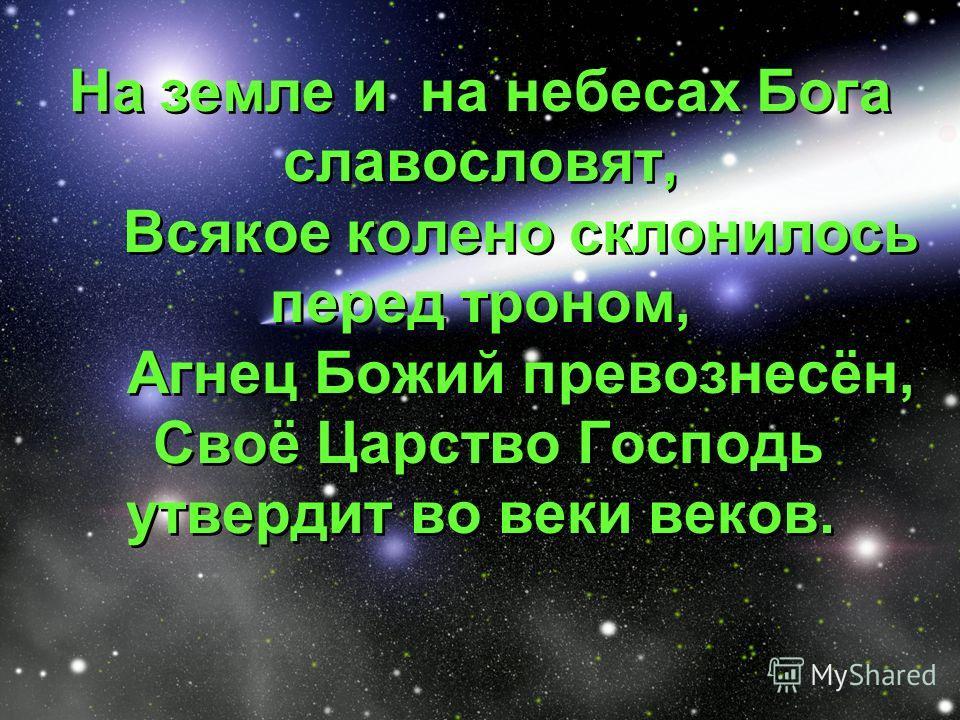 На земле и на небесах Бога славословят, Всякое колено склонилось перед троном, Агнец Божий превознесён, Своё Царство Господь утвердит во веки веков.