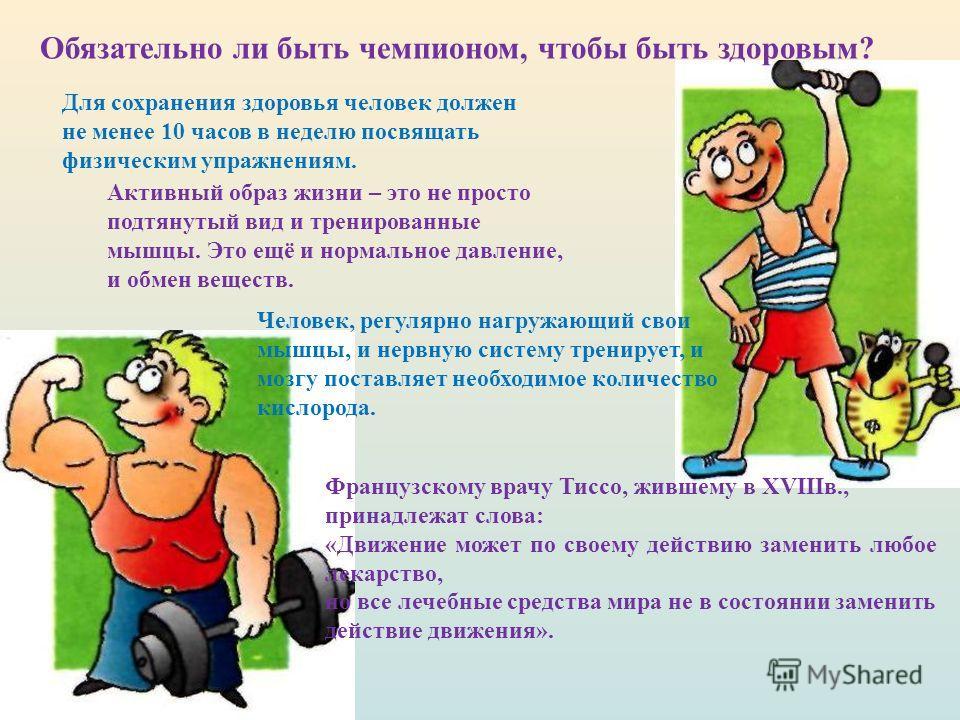 Обязательно ли быть чемпионом, чтобы быть здоровым? Для сохранения здоровья человек должен не менее 10 часов в неделю посвящать физическим упражнениям. Активный образ жизни – это не просто подтянутый вид и тренированные мышцы. Это ещё и нормальное да