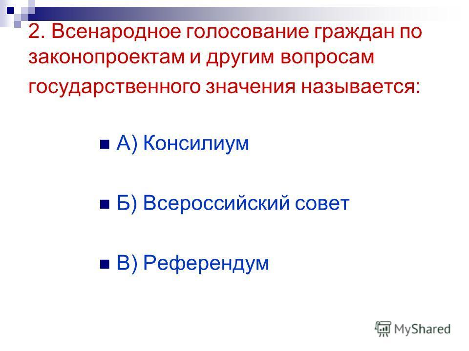 2. Всенародное голосование граждан по законопроектам и другим вопросам государственного значения называется: А) Консилиум Б) Всероссийский совет В) Референдум
