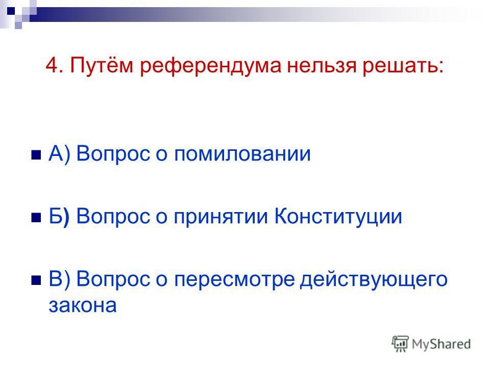 4. Путём референдума нельзя решать: А) Вопрос о помиловании Б) Вопрос о принятии Конституции В) Вопрос о пересмотре действующего закона