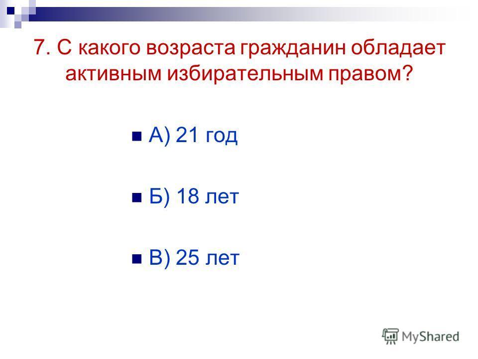 7. С какого возраста гражданин обладает активным избирательным правом? А) 21 год Б) 18 лет В) 25 лет