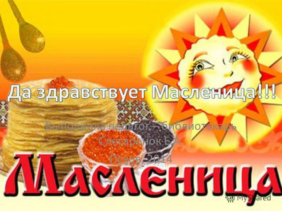 Выполнила педагог – библиотекарь Слесаренок Е.А. Псков, 2014