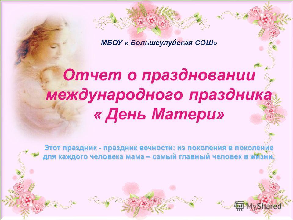 МБОУ « Большеулуйская СОШ» Отчет о праздновании международного праздника « День Матери» Этот праздник - праздник вечности: из поколения в поколение для каждого человека мама – самый главный человек в жизни.