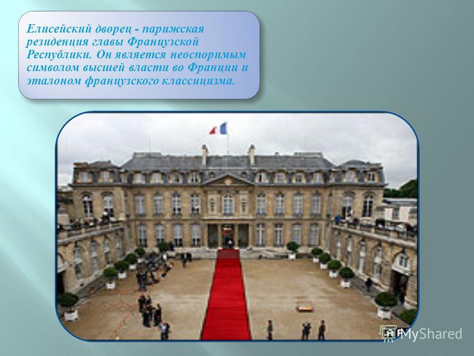 Елисейский дворец - парижская резиденция главы Французской Республики. Он является неоспоримым символом высшей власти во Франции и эталоном французского классицизма.