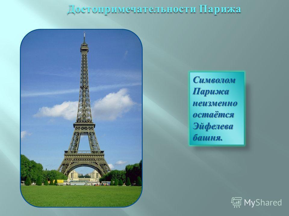 Символом Парижа неизменно остаётся Эйфелева башня. Достопримечательности Парижа