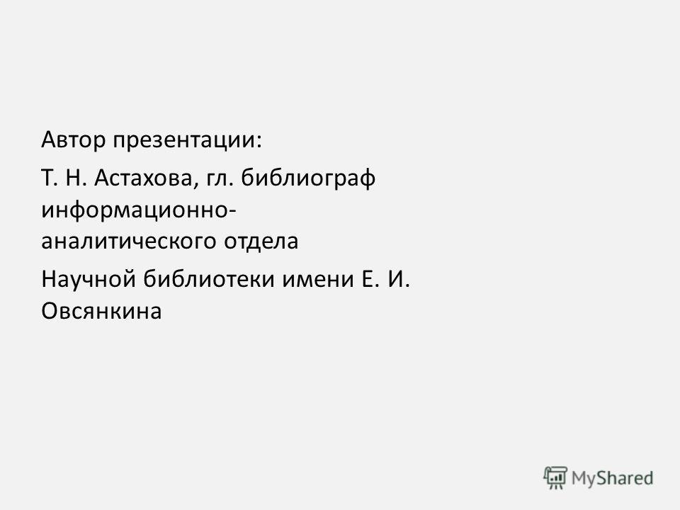 Автор презентации: Т. Н. Астахова, гл. библиограф информационно- аналитического отдела Научной библиотеки имени Е. И. Овсянкина