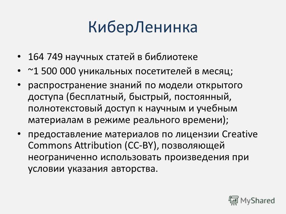 Кибер Ленинка 164 749 научных статей в библиотеке ~1 500 000 уникальных посетителей в месяц; распространение знаний по модели открытого доступа (бесплатный, быстрый, постоянный, полнотекстовый доступ к научным и учебным материалам в режиме реального