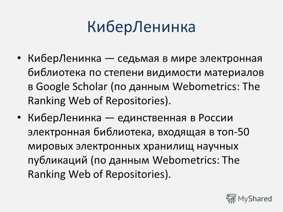 Кибер Ленинка Кибер Ленинка седьмая в мире электронная библиотека по степени видимости материалов в Google Scholar (по данным Webometrics: The Ranking Web of Repositories). Кибер Ленинка единственная в России электронная библиотека, входящая в топ-50