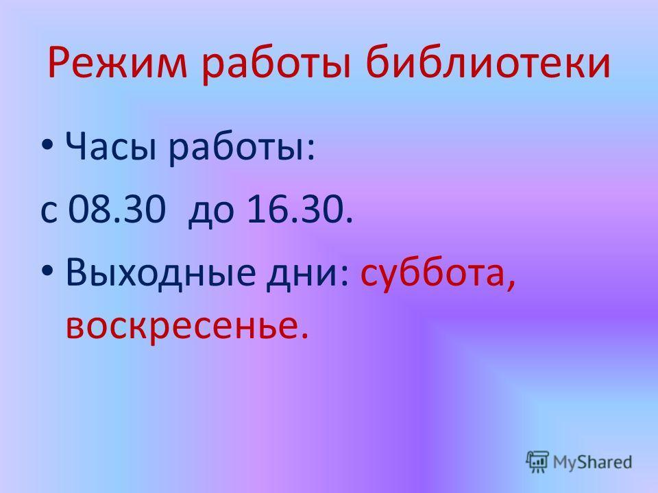 Режим работы библиотеки Часы работы: с 08.30 до 16.30. Выходные дни: суббота, воскресенье.