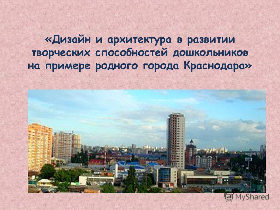 «Дизайн и архитектура в развитии творческих способностей дошкольников на примере родного города Краснодара»