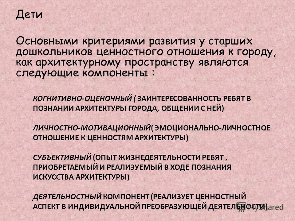 КОГНИТИВНО-ОЦЕНОЧНЫЙ ( ЗАИНТЕРЕСОВАННОСТЬ РЕБЯТ В ПОЗНАНИИ АРХИТЕКТУРЫ ГОРОДА, ОБЩЕНИИ С НЕЙ) ЛИЧНОСТНО-МОТИВАЦИОННЫЙ( ЭМОЦИОНАЛЬНО-ЛИЧНОСТНОЕ ОТНОШЕНИЕ К ЦЕННОСТЯМ АРХИТЕКТУРЫ) СУБЪЕКТИВНЫЙ (ОПЫТ ЖИЗНЕДЕЯТЕЛЬНОСТИ РЕБЯТ, ПРИОБРЕТАЕМЫЙ И РЕАЛИЗУЕМЫЙ