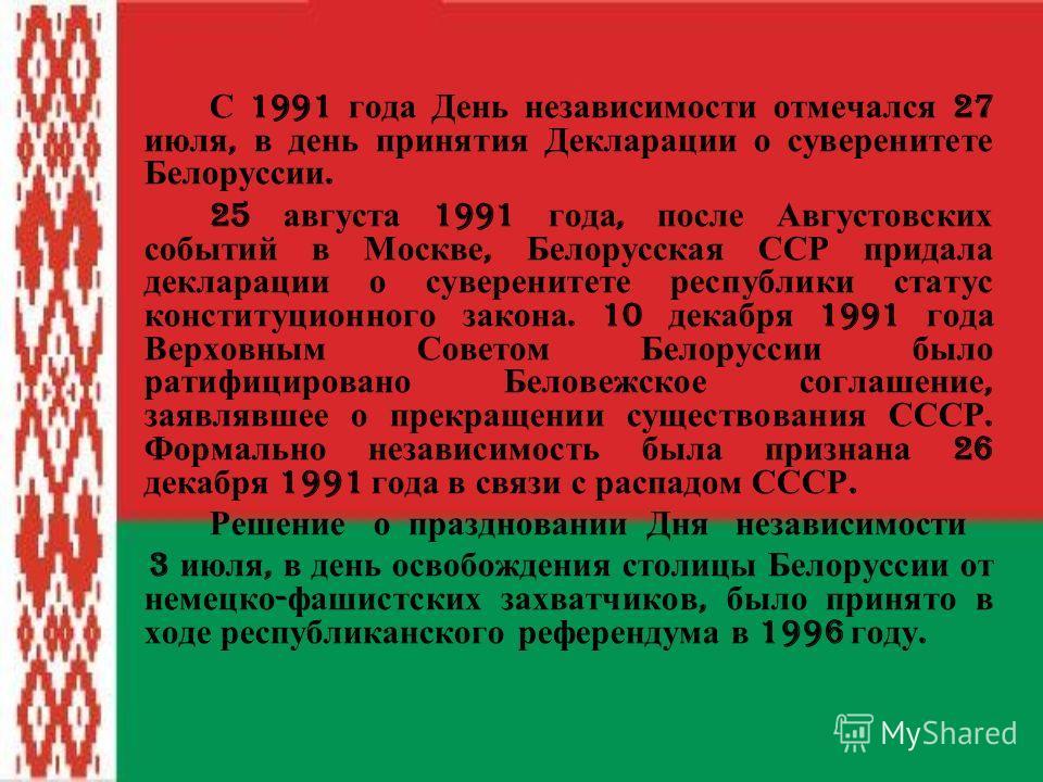 С 1991 года День независимости отмечался 27 июля, в день принятия Декларации о суверенитете Белоруссии. 25 августа 1991 года, после Августовских событий в Москве, Белорусская ССР придала декларации о суверенитете республики статус конституционного за