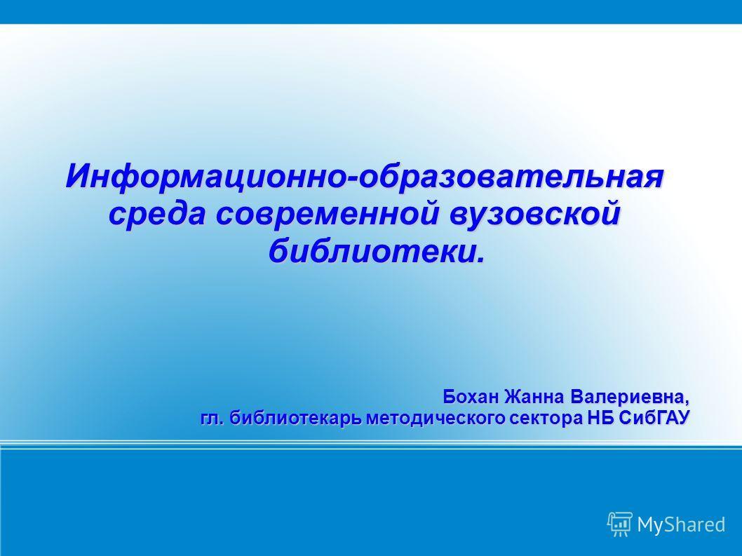 Информационно-образовательная среда современной вузовской библиотеки. Бохан Жанна Валериевна, гл. библиотекарь методического сектора НБ СибГАУ