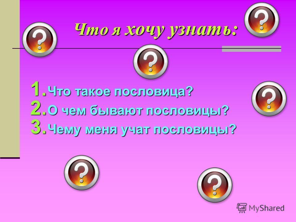 Что я хочу узнать: 1. Что такое пословица? 2. О чем бывают пословицы? 3. Чему меня учат пословицы?