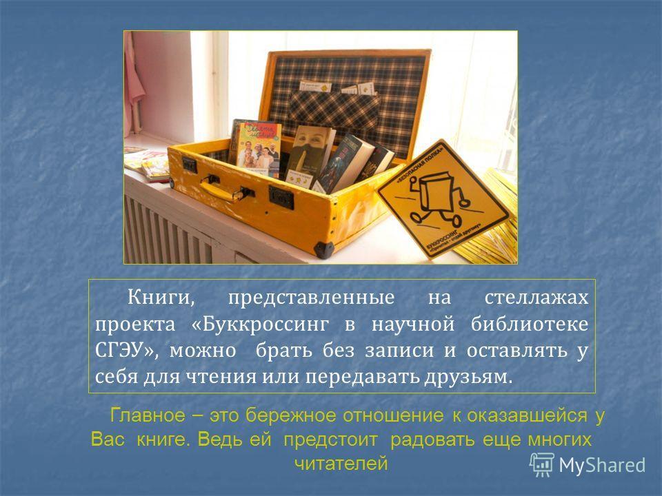 Книги, представленные на стеллажах проекта «Буккроссинг в научной библиотеке СГЭУ», можно брать без записи и оставлять у себя для чтения или передавать друзьям. Главное – это бережное отношение к оказавшейся у Вас книге. Ведь ей предстоит радовать ещ