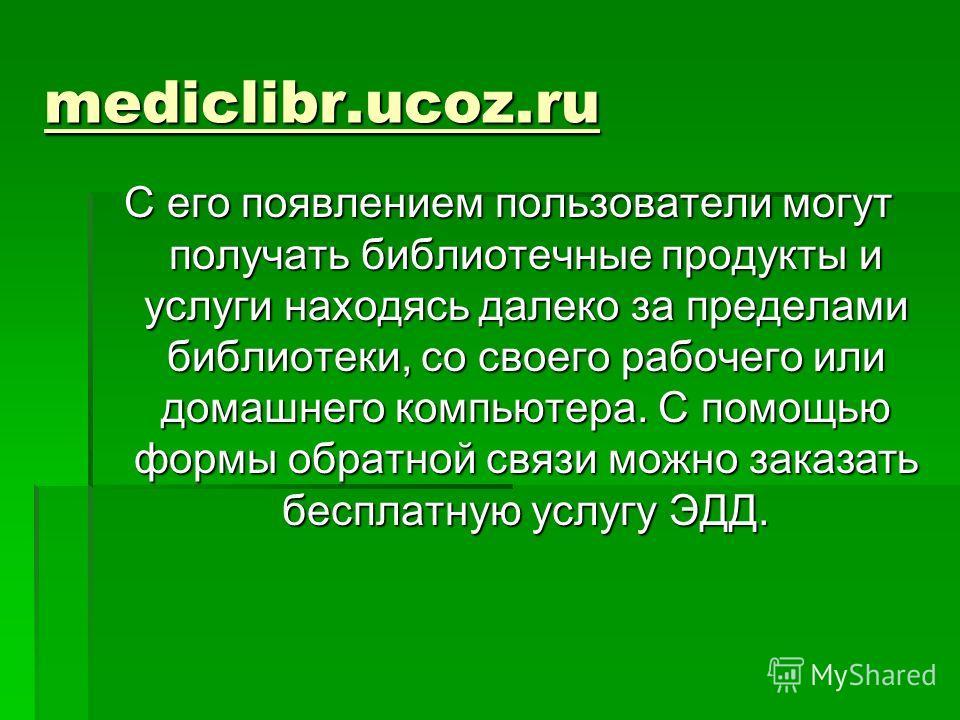 mediclibr.ucoz.ru С его появлением пользователи могут получать библиотечные продукты и услуги находясь далеко за пределами библиотеки, со своего рабочего или домашнего компьютера. С помощью формы обратной связи можно заказать бесплатную услугу ЭДД.