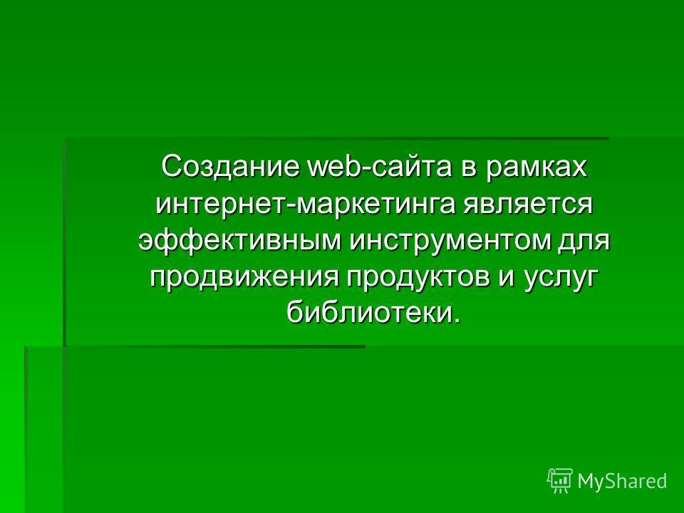 Создание web-сайта в рамках интернет-маркетинга является эффективным инструментом для продвижения продуктов и услуг библиотеки.
