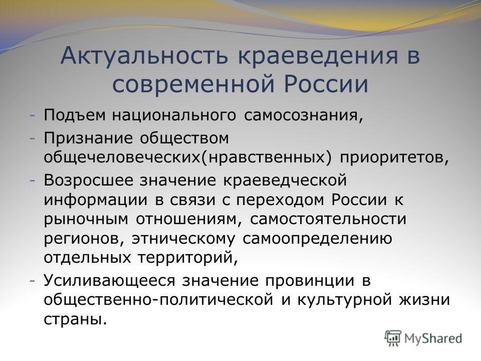 - Подъем национального самосознания, - Признание обществом общечеловеческих(нравственных) приоритетов, - Возросшее значение краеведческой информации в связи с переходом России к рыночным отношениям, самостоятельности регионов, этническому самоопредел