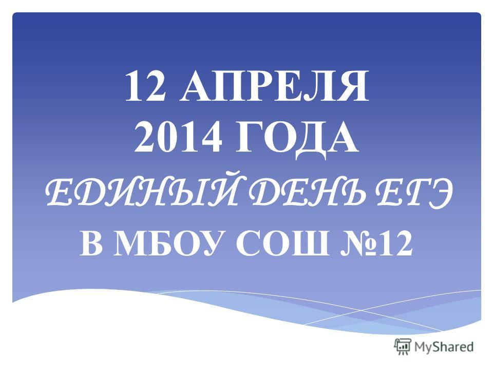 12 АПРЕЛЯ 2014 ГОДА ЕДИНЫЙ ДЕНЬ ЕГЭ В МБОУ СОШ 12