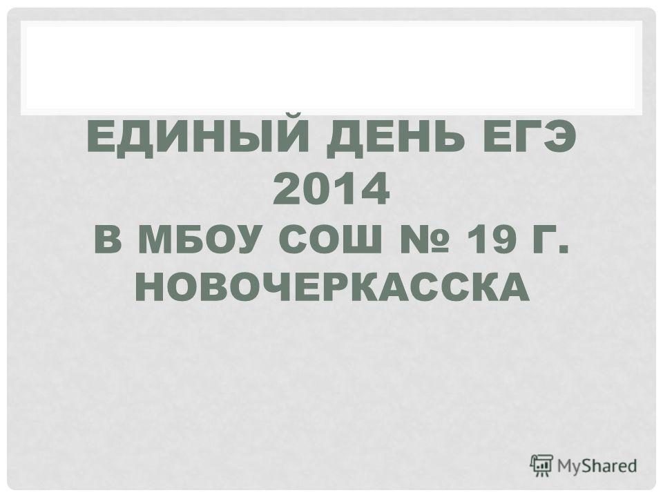 ЕДИНЫЙ ДЕНЬ ЕГЭ 2014 В МБОУ СОШ 19 Г. НОВОЧЕРКАССКА