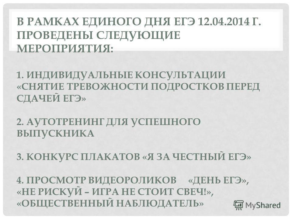 В РАМКАХ ЕДИНОГО ДНЯ ЕГЭ 12.04.2014 Г. ПРОВЕДЕНЫ СЛЕДУЮЩИЕ МЕРОПРИЯТИЯ: 1. ИНДИВИДУАЛЬНЫЕ КОНСУЛЬТАЦИИ «СНЯТИЕ ТРЕВОЖНОСТИ ПОДРОСТКОВ ПЕРЕД СДАЧЕЙ ЕГЭ» 2. АУТОТРЕНИНГ ДЛЯ УСПЕШНОГО ВЫПУСКНИКА 3. КОНКУРС ПЛАКАТОВ «Я ЗА ЧЕСТНЫЙ ЕГЭ» 4. ПРОСМОТР ВИДЕОРО