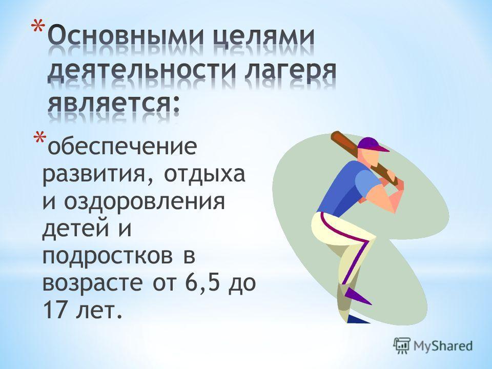 * обеспечение развития, отдыха и оздоровления детей и подростков в возрасте от 6,5 до 17 лет.