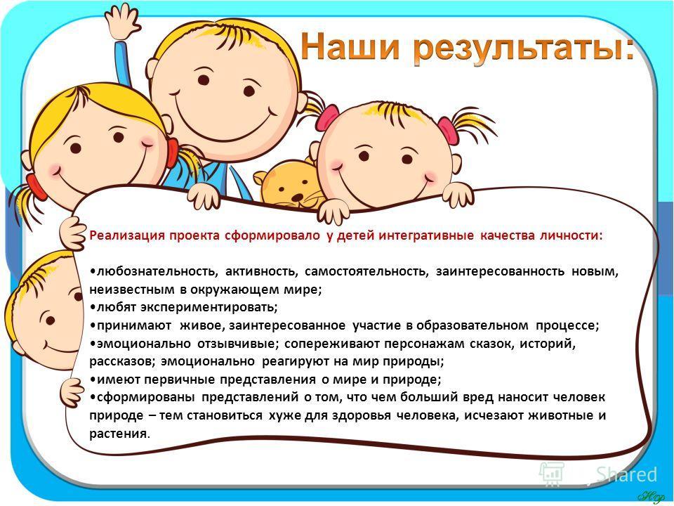 Реализация проекта сформировало у детей интегративные качества личности: любознательность, активность, самостоятельность, заинтересованность новым, неизвестным в окружающем мире; любят экспериментировать; принимают живое, заинтересованное участие в о