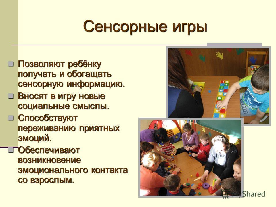 Сенсорные игры Позволяют ребёнку получать и обогащать сенсорную информацию. Позволяют ребёнку получать и обогащать сенсорную информацию. Вносят в игру новые социальные смыслы. Вносят в игру новые социальные смыслы. Способствуют переживанию приятных э