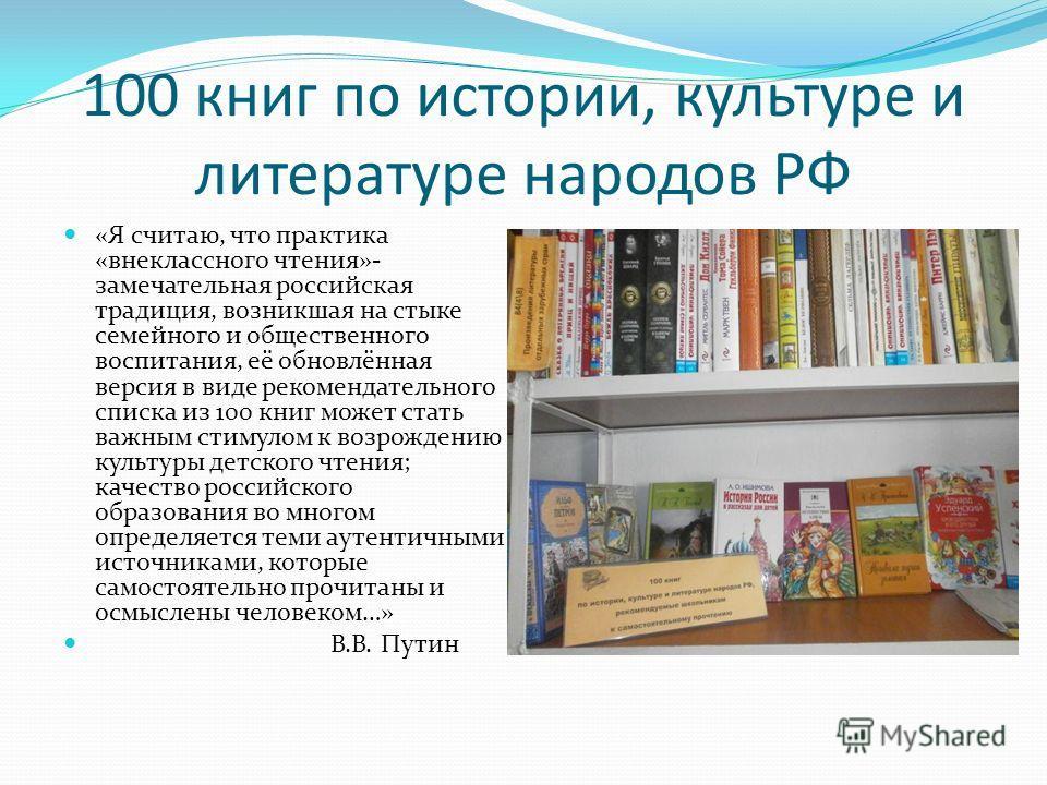 100 книг по истории, культуре и литературе народов РФ «Я считаю, что практика «внеклассного чтения»- замечательная российская традиция, возникшая на стыке семейного и общественного воспитания, её обновлённая версия в виде рекомендательного списка из