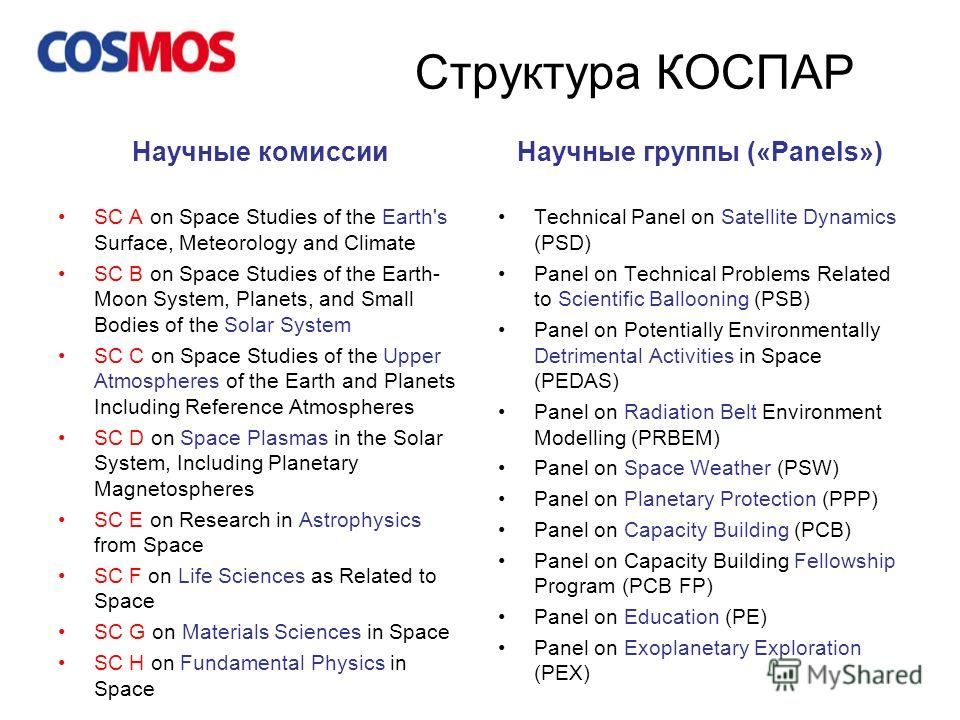 Структура КОСПАР Научные комиссии SC A on Space Studies of the Earth's Surface, Meteorology and Climate SC B on Space Studies of the Earth- Moon System, Planets, and Small Bodies of the Solar System SC C on Space Studies of the Upper Atmospheres of t