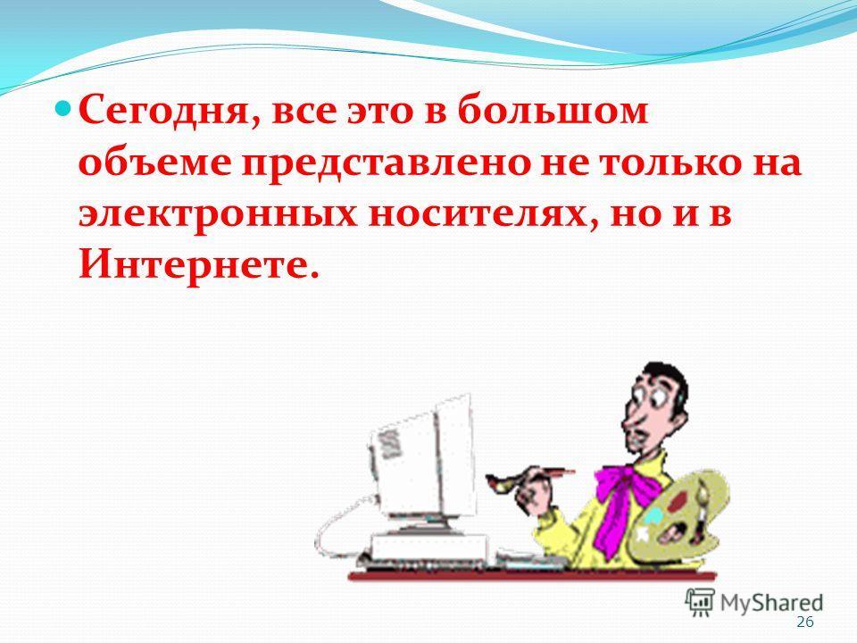 Сегодня, все это в большом объеме представлено не только на электронных носителях, но и в Интернете. 26
