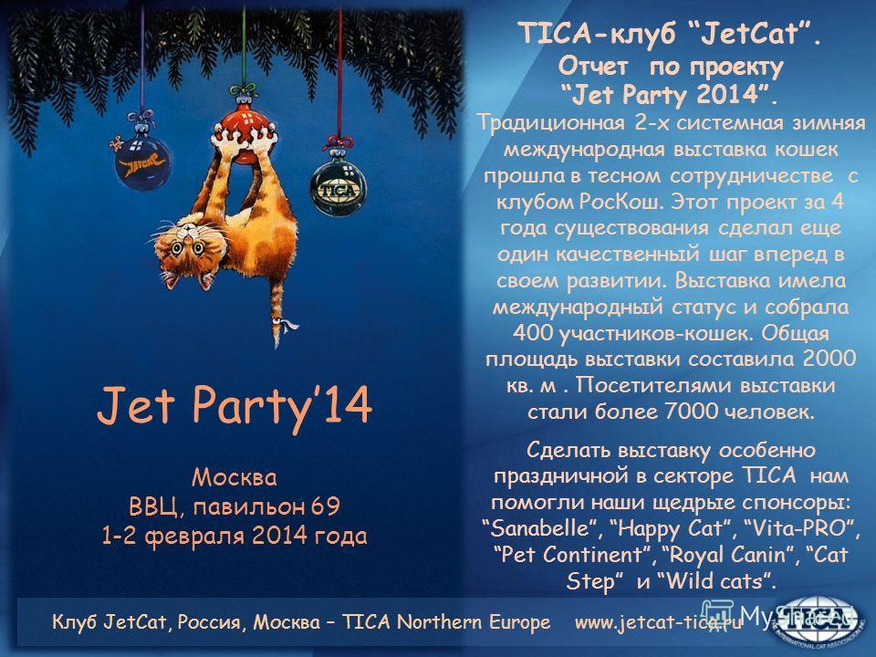 Jet Party14 Москва ВВЦ, павильон 69 1-2 февраля 2014 года TICA-клуб JetCat. Отчет по проекту Jet Party 2014. Традиционная 2-х системная зимняя международная выставка кошек прошла в тесном сотрудничестве с клубом Рос Кош. Этот проект за 4 года существ