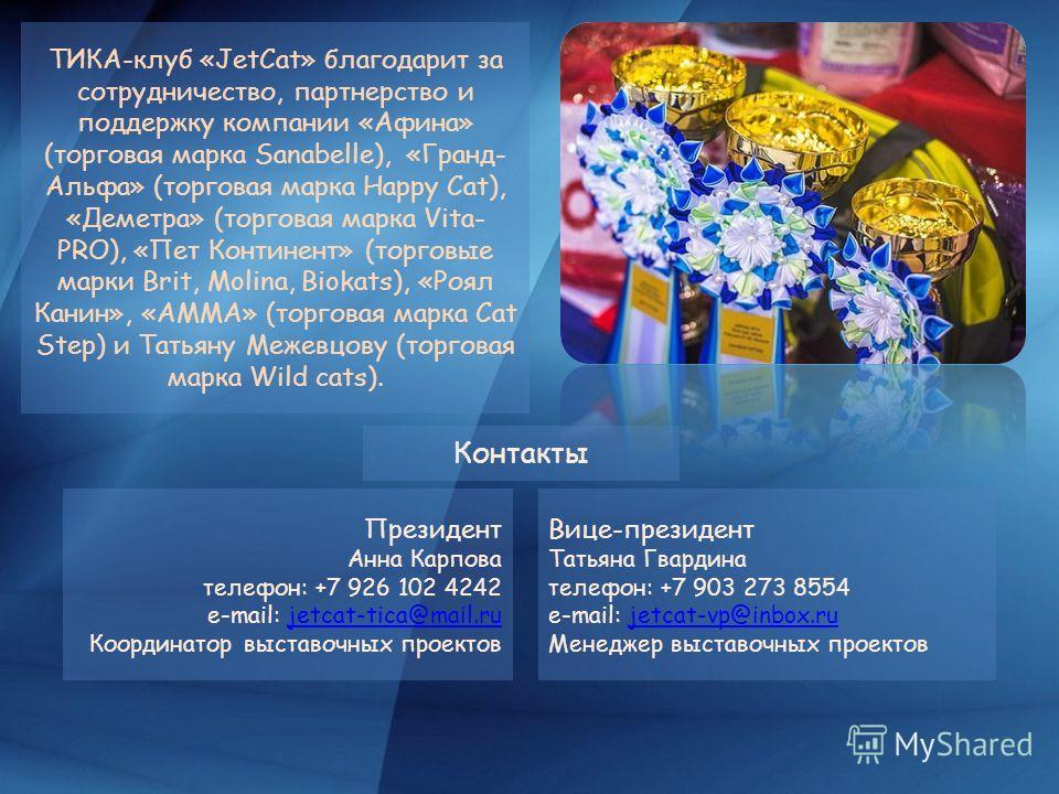 ТИКА-клуб «JetCat» благодарит за сотрудничество, партнерство и поддержку компании «Афина» (торговая марка Sanabelle), «Гранд- Альфа» (торговая марка Happy Cat), «Деметра» (торговая марка Vita- PRO), «Пет Континент» (торговые марки Brit, Molina, Bioka
