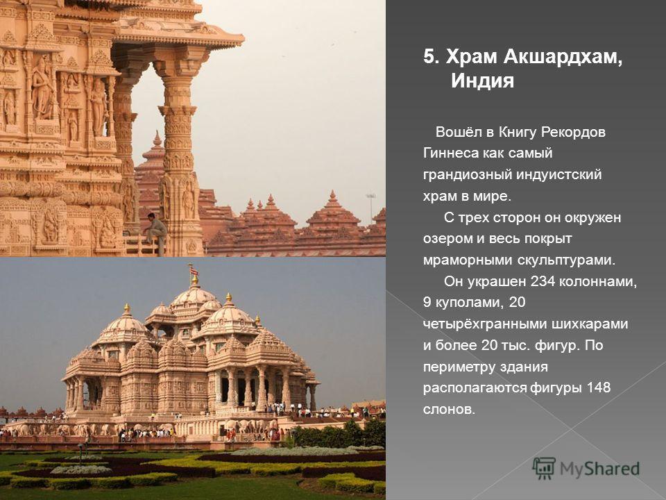 5. Храм Акшардхам, Индия Вошёл в Книгу Рекордов Гиннеса как самый грандиозный индуистский храм в мире. С трех сторон он окружен озером и весь покрыт мраморными скульптурами. Он украшен 234 колоннами, 9 куполами, 20 четырёхгранными шихкарами и более 2