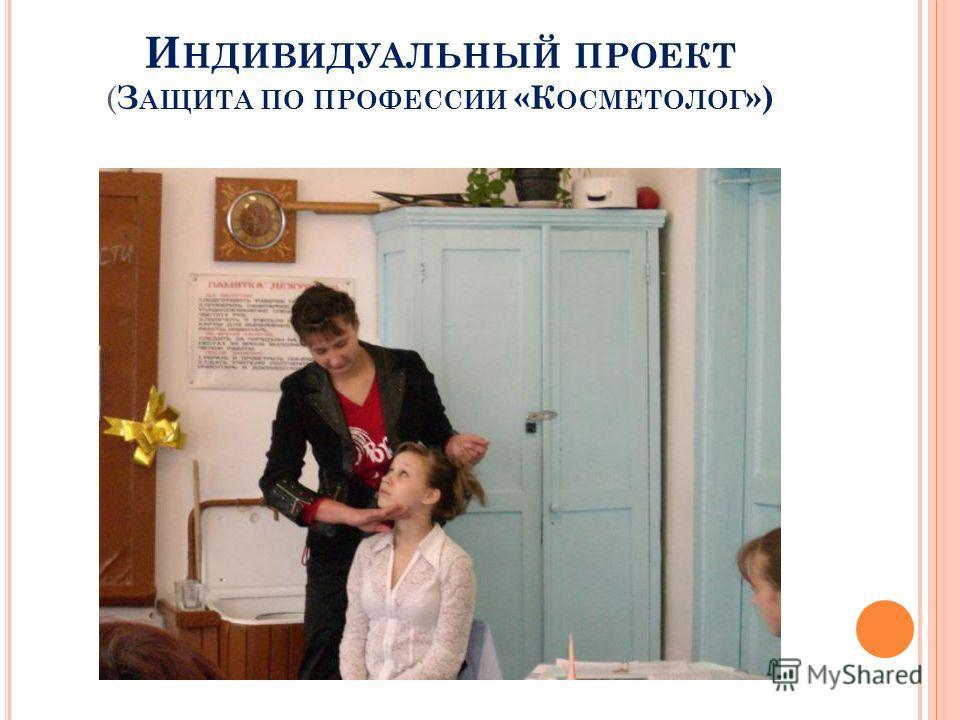 И НДИВИДУАЛЬНЫЙ ПРОЕКТ ( З АЩИТА ПО ПРОФЕССИИ «К ОСМЕТОЛОГ »)