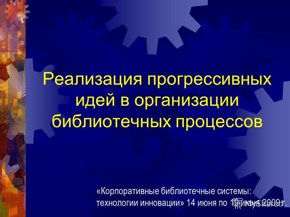 Реализация прогрессивных идей в организации библиотечных процессов «Корпоративные библиотечные системы: технологии инновации» 14 июня по 19 июня 2009 г.