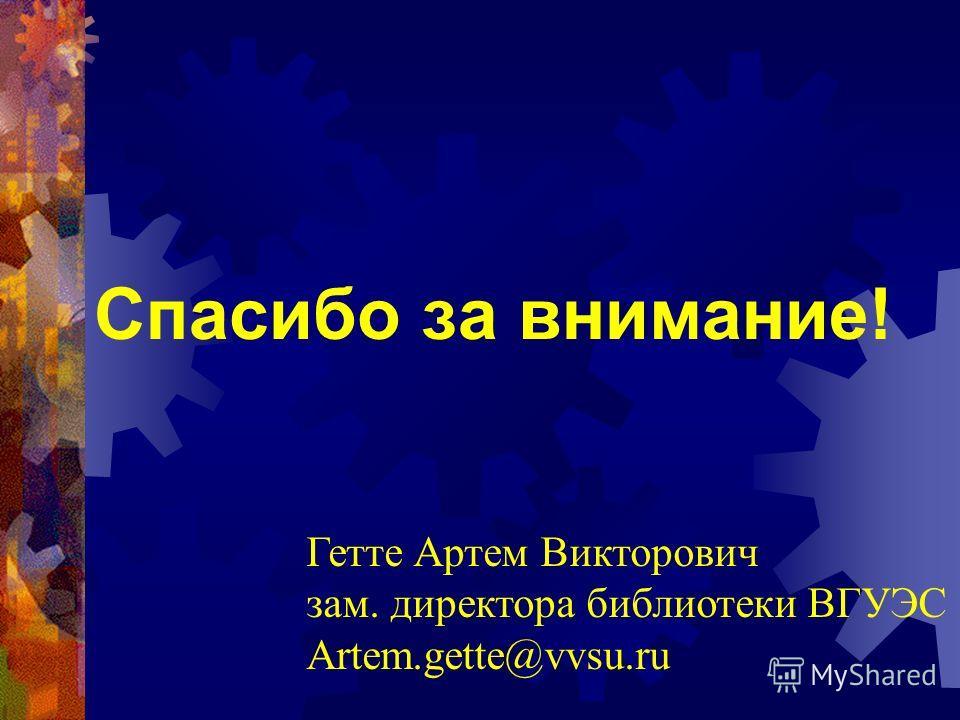 Спасибо за внимание! Гетте Артем Викторович зам. директора библиотеки ВГУЭС Artem.gette@vvsu.ru